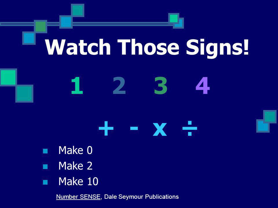 1 2 3 4 + - x ÷ Watch Those Signs! Make 0 Make 2 Make 10