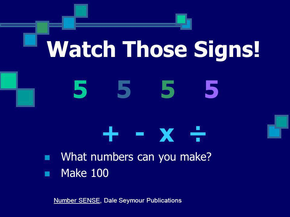 5 5 5 5 + - x ÷ Watch Those Signs! What numbers can you make Make 100