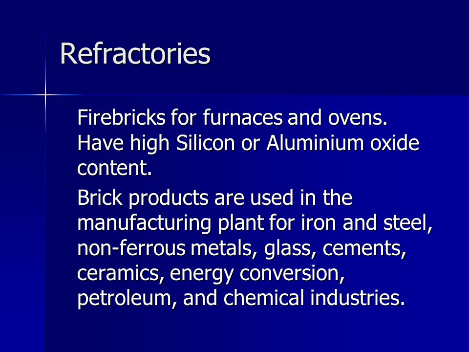 Refractories Firebricks for furnaces and ovens. Have high Silicon or Aluminium oxide content.