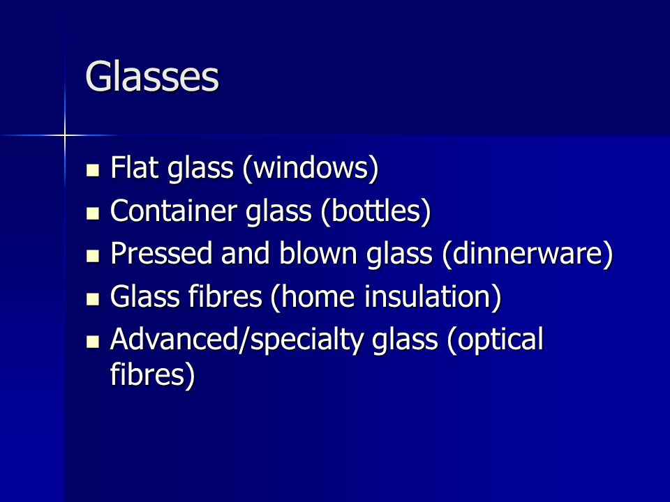 Glasses Flat glass (windows) Container glass (bottles)
