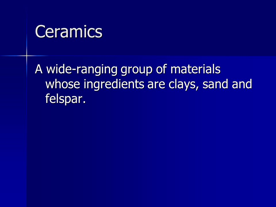 Ceramics A wide-ranging group of materials whose ingredients are clays, sand and felspar.