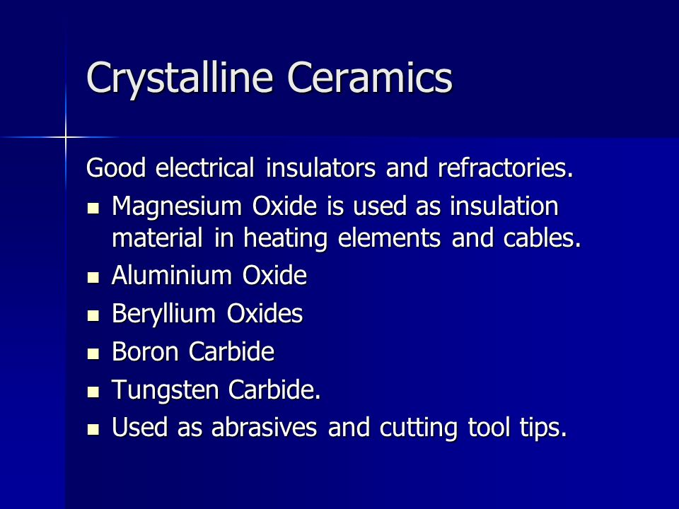 Crystalline Ceramics Good electrical insulators and refractories.