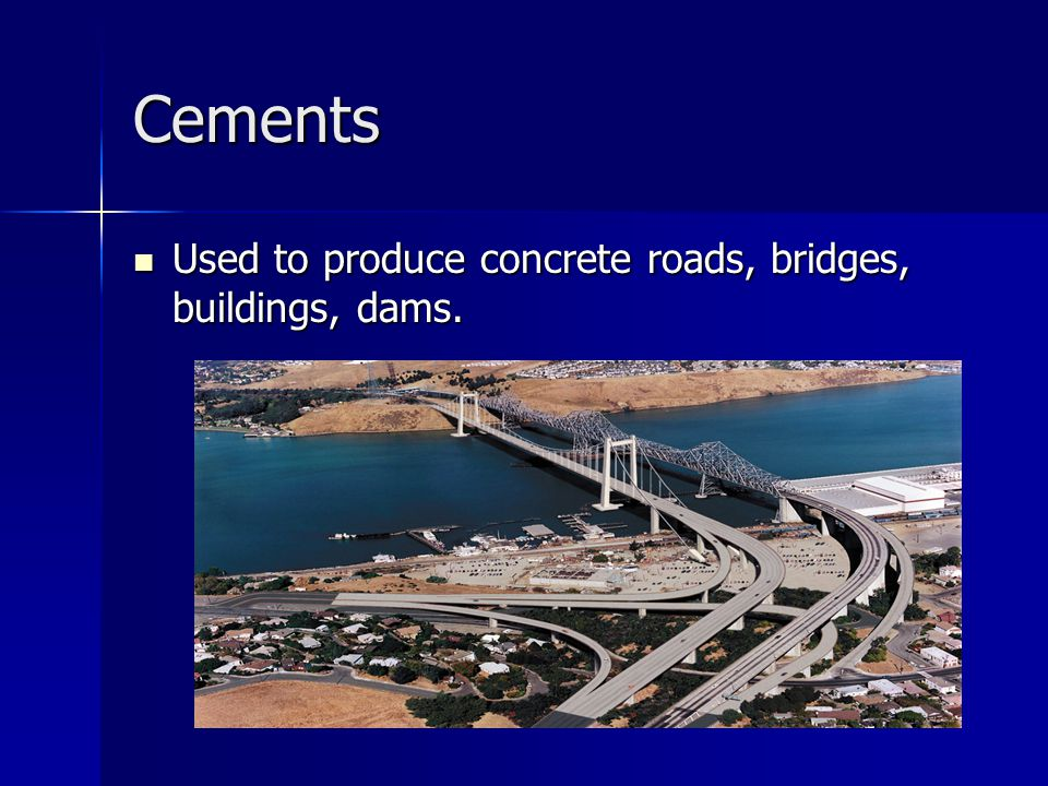 Cements Used to produce concrete roads, bridges, buildings, dams.