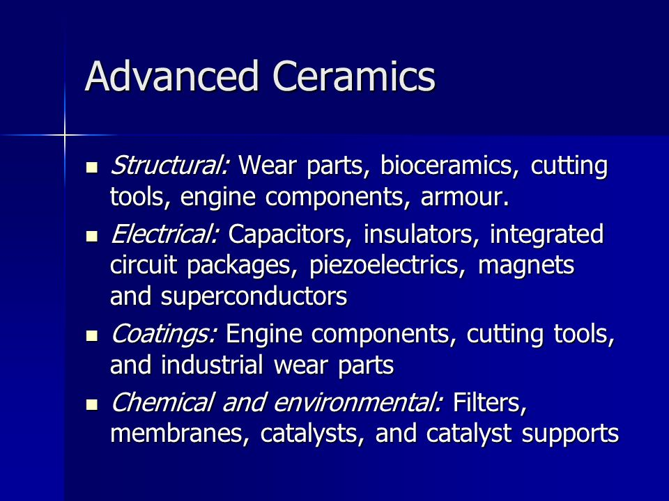 Advanced Ceramics Structural: Wear parts, bioceramics, cutting tools, engine components, armour.