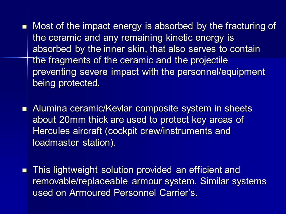 Most of the impact energy is absorbed by the fracturing of the ceramic and any remaining kinetic energy is absorbed by the inner skin, that also serves to contain the fragments of the ceramic and the projectile preventing severe impact with the personnel/equipment being protected.