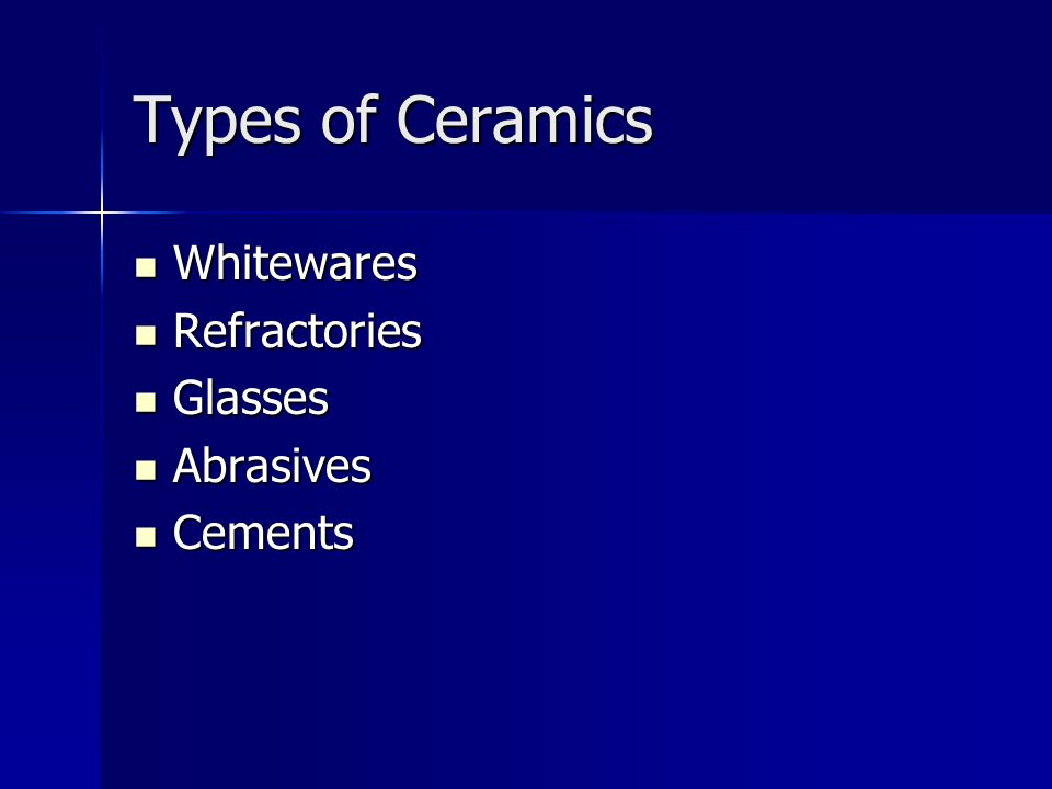 Types of Ceramics Whitewares Refractories Glasses Abrasives Cements