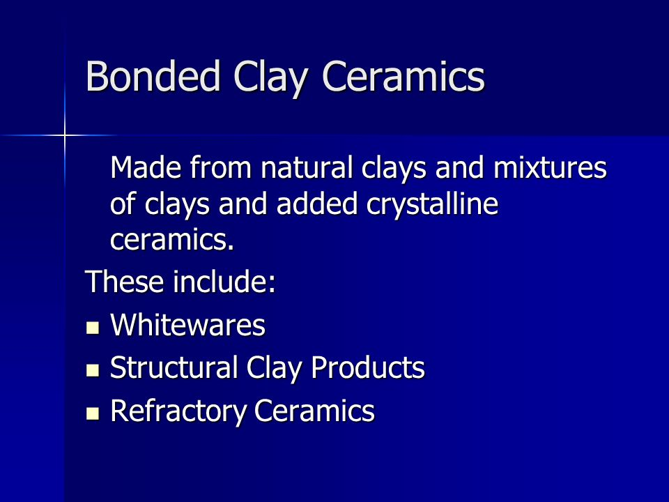 Bonded Clay Ceramics Made from natural clays and mixtures of clays and added crystalline ceramics. These include: