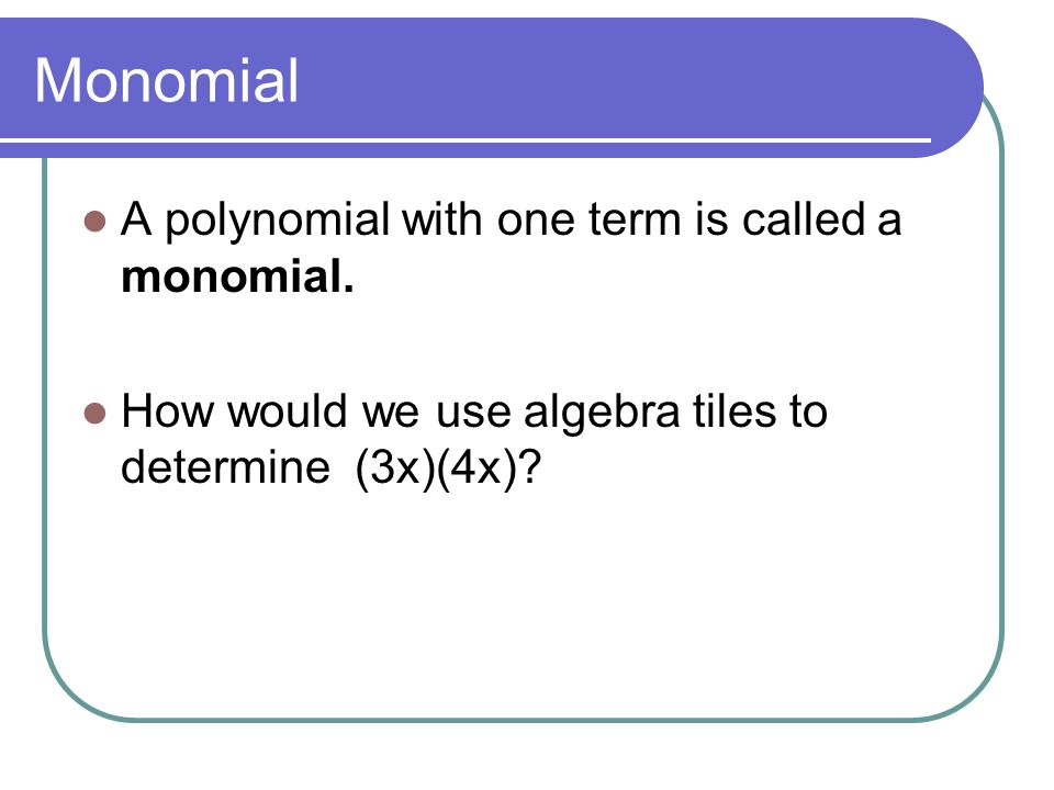 Monomial A polynomial with one term is called a monomial.