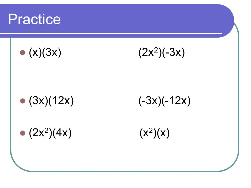 Practice (x)(3x) (2x2)(-3x) (3x)(12x) (-3x)(-12x) (2x2)(4x) (x2)(x)