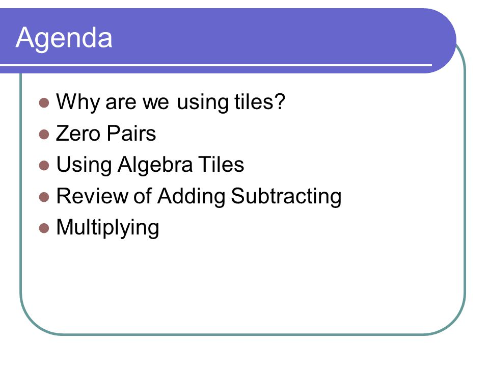 Agenda Why are we using tiles Zero Pairs Using Algebra Tiles