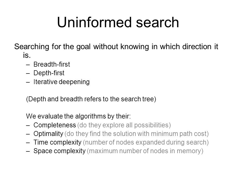 Uninformed search Searching for the goal without knowing in which direction it is. Breadth-first. Depth-first.