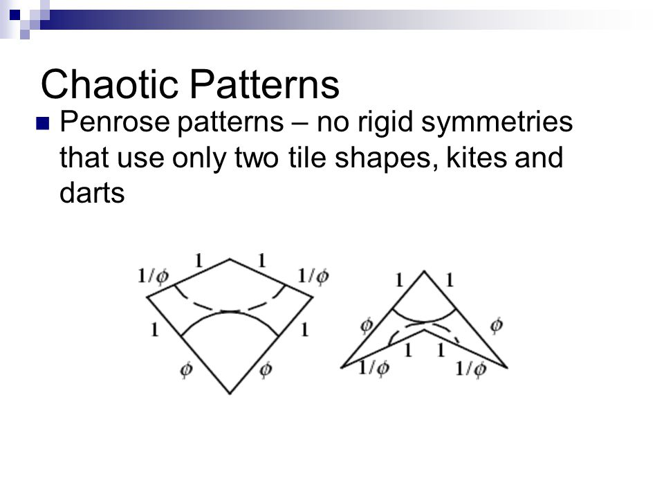 Chaotic Patterns Penrose patterns – no rigid symmetries that use only two tile shapes, kites and darts.