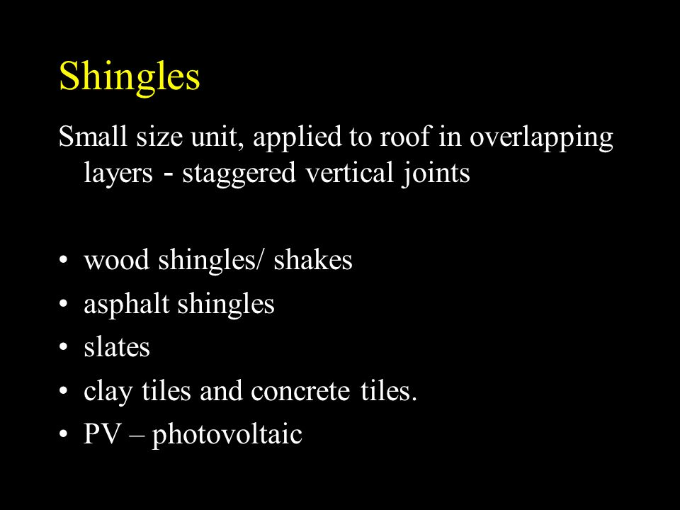 Shingles Small size unit, applied to roof in overlapping layers - staggered vertical joints. wood shingles/ shakes.