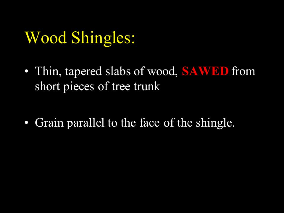 Wood Shingles: Thin, tapered slabs of wood, SAWED from short pieces of tree trunk.