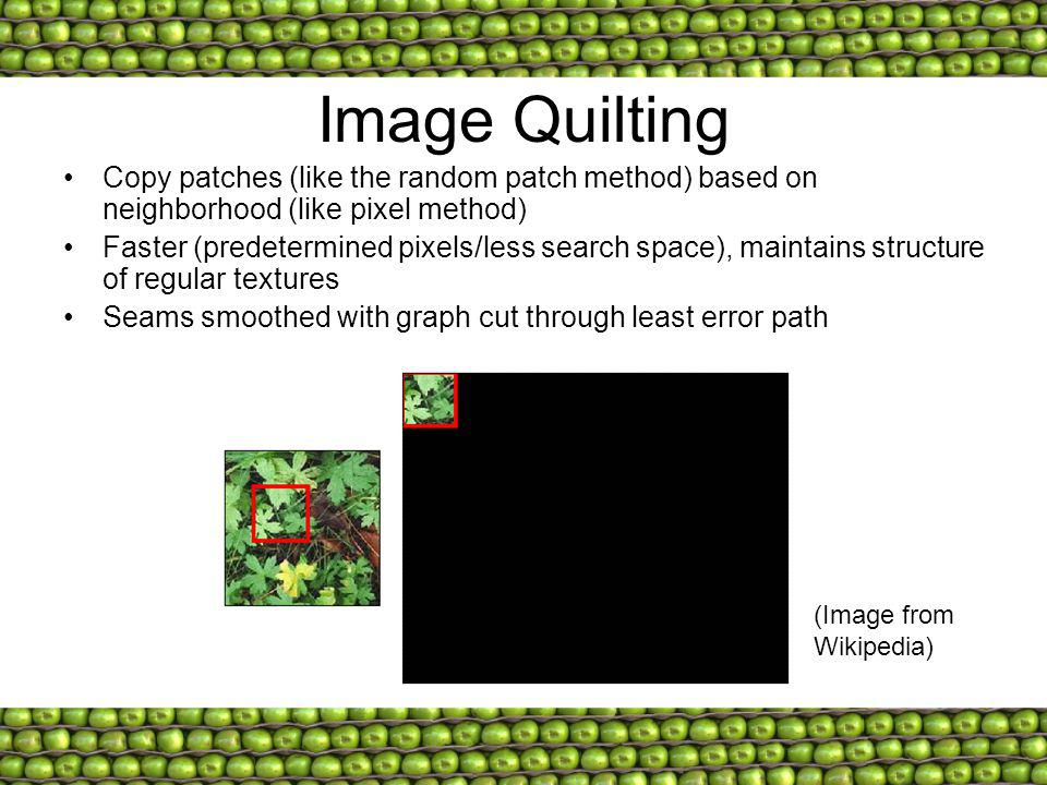 Image Quilting Copy patches (like the random patch method) based on neighborhood (like pixel method)