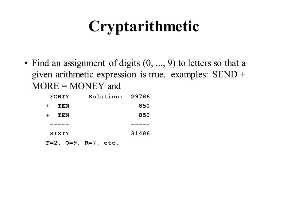 Cryptarithmetic Find an assignment of digits (0, ..., 9) to letters so that a given arithmetic expression is true. examples: SEND + MORE = MONEY and.