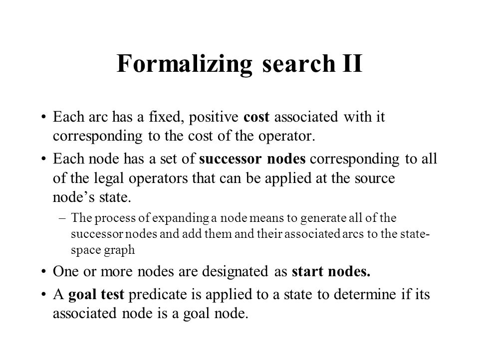 Formalizing search II Each arc has a fixed, positive cost associated with it corresponding to the cost of the operator.