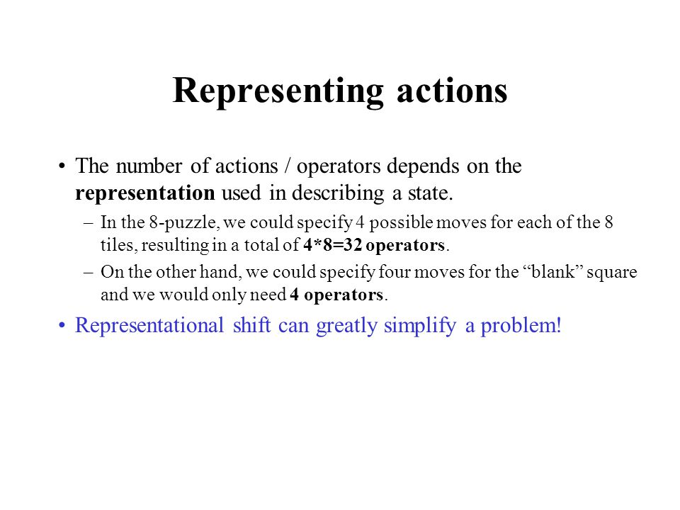 Representing actions The number of actions / operators depends on the representation used in describing a state.