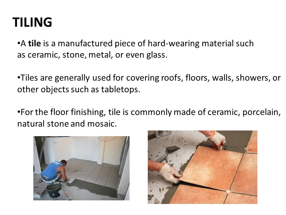 TILING A tile is a manufactured piece of hard-wearing material such as ceramic, stone, metal, or even glass.