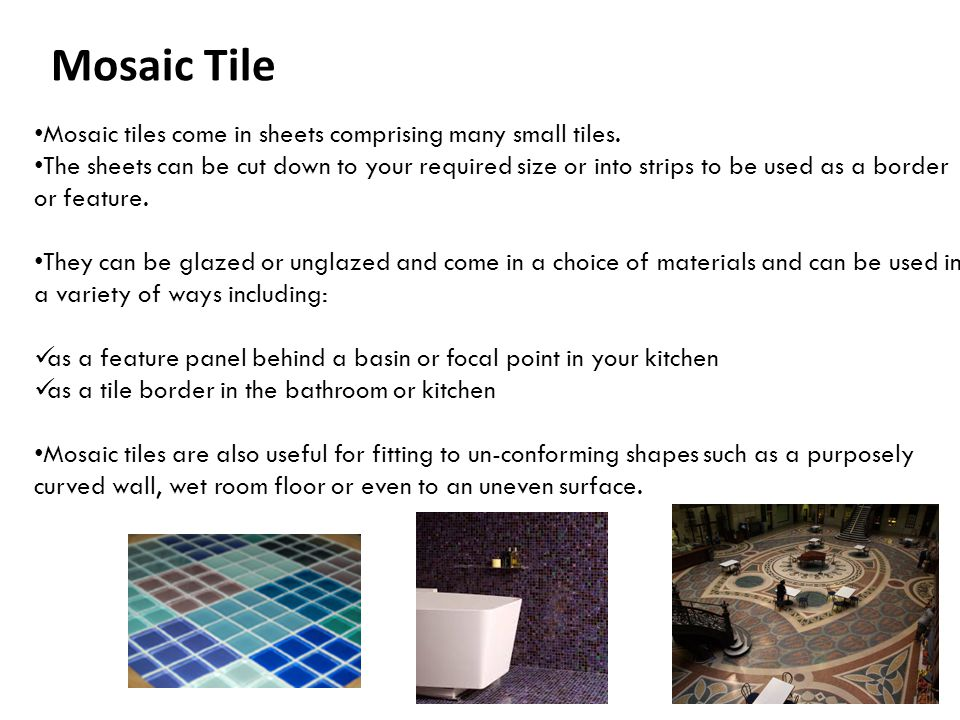 Mosaic Tile Mosaic tiles come in sheets comprising many small tiles.
