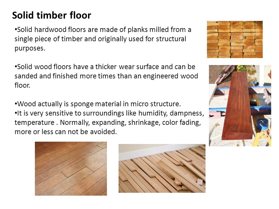 Solid timber floor Solid hardwood floors are made of planks milled from a single piece of timber and originally used for structural purposes.