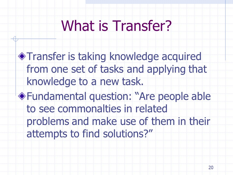 What is Transfer Transfer is taking knowledge acquired from one set of tasks and applying that knowledge to a new task.
