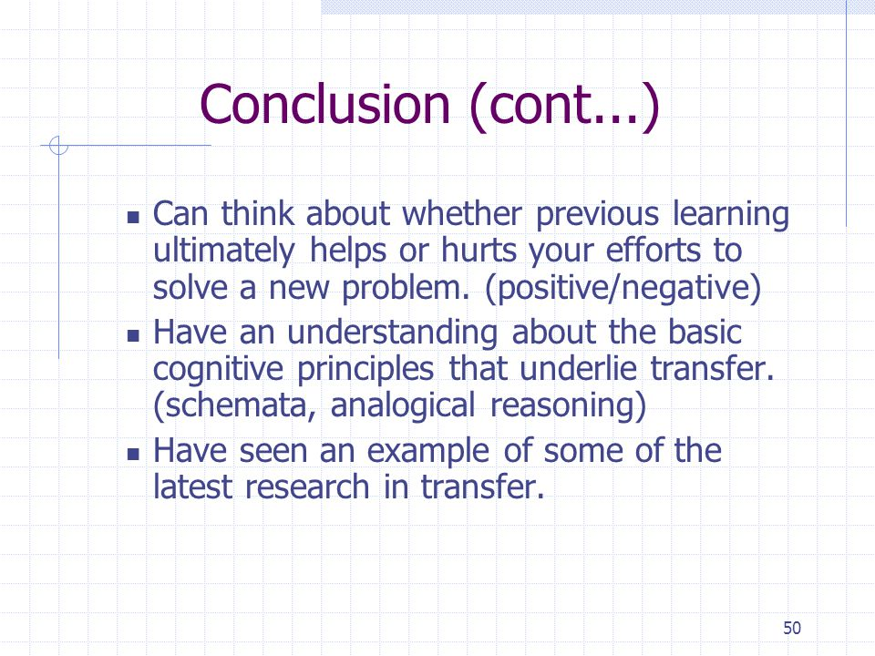 Conclusion (cont...) Can think about whether previous learning ultimately helps or hurts your efforts to solve a new problem. (positive/negative)