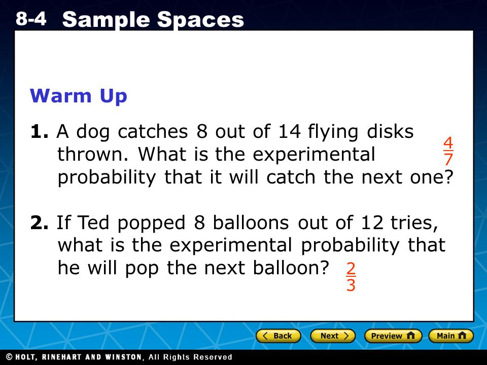 Warm Up 1. A dog catches 8 out of 14 flying disks thrown. What is the experimental probability that it will catch the next one