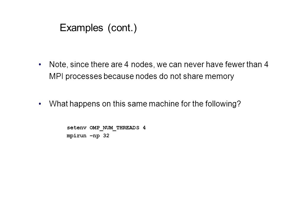 Examples (cont.) Note, since there are 4 nodes, we can never have fewer than 4 MPI processes because nodes do not share memory.