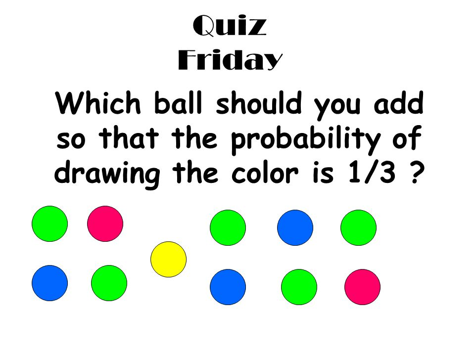 Quiz Friday Which ball should you add so that the probability of drawing the color is 1/3