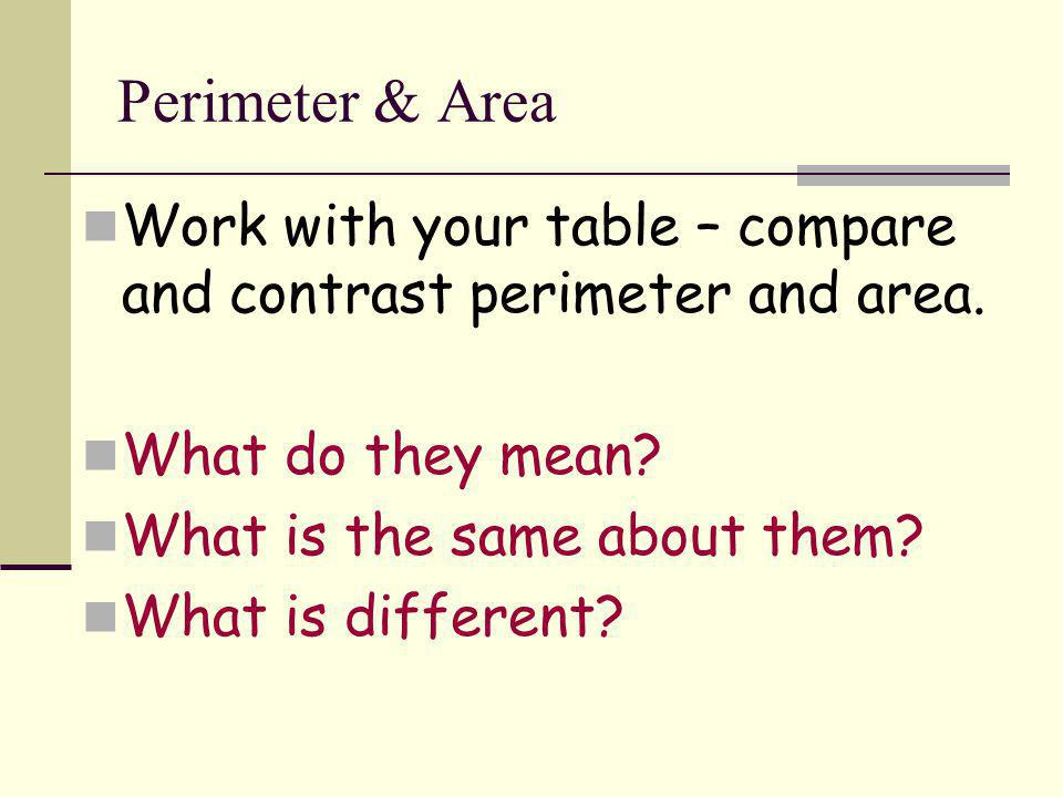 Perimeter & Area Work with your table – compare and contrast perimeter and area. What do they mean