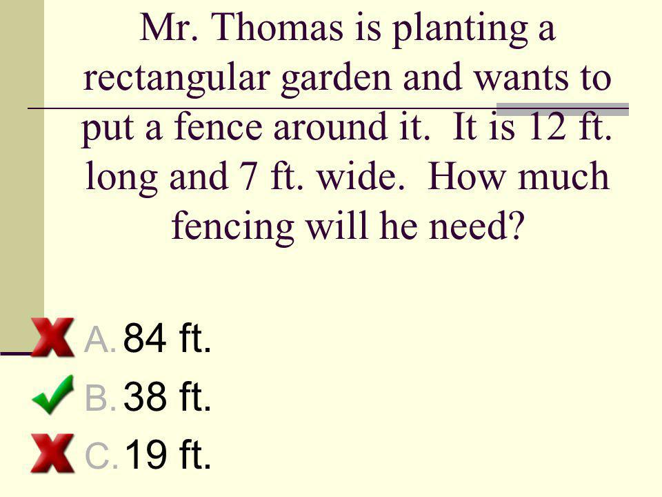 Mr. Thomas is planting a rectangular garden and wants to put a fence around it. It is 12 ft. long and 7 ft. wide. How much fencing will he need