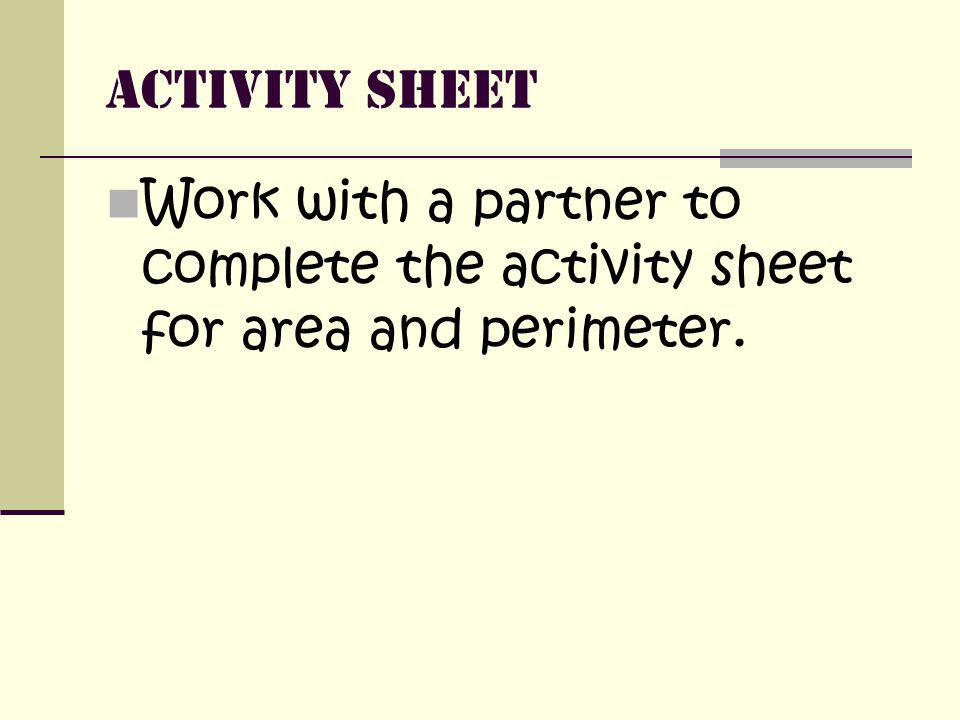 Activity Sheet Work with a partner to complete the activity sheet for area and perimeter.