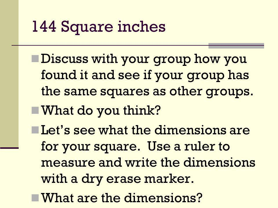 144 Square inches Discuss with your group how you found it and see if your group has the same squares as other groups.
