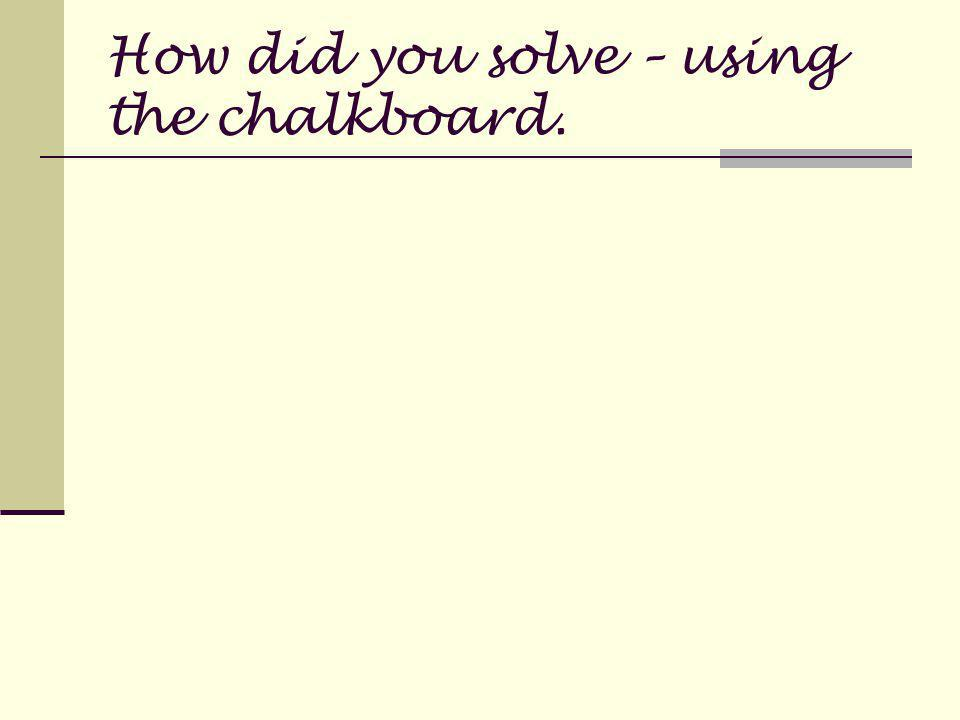 How did you solve – using the chalkboard.