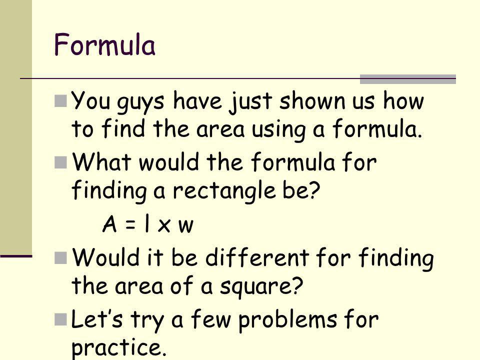 Formula You guys have just shown us how to find the area using a formula. What would the formula for finding a rectangle be