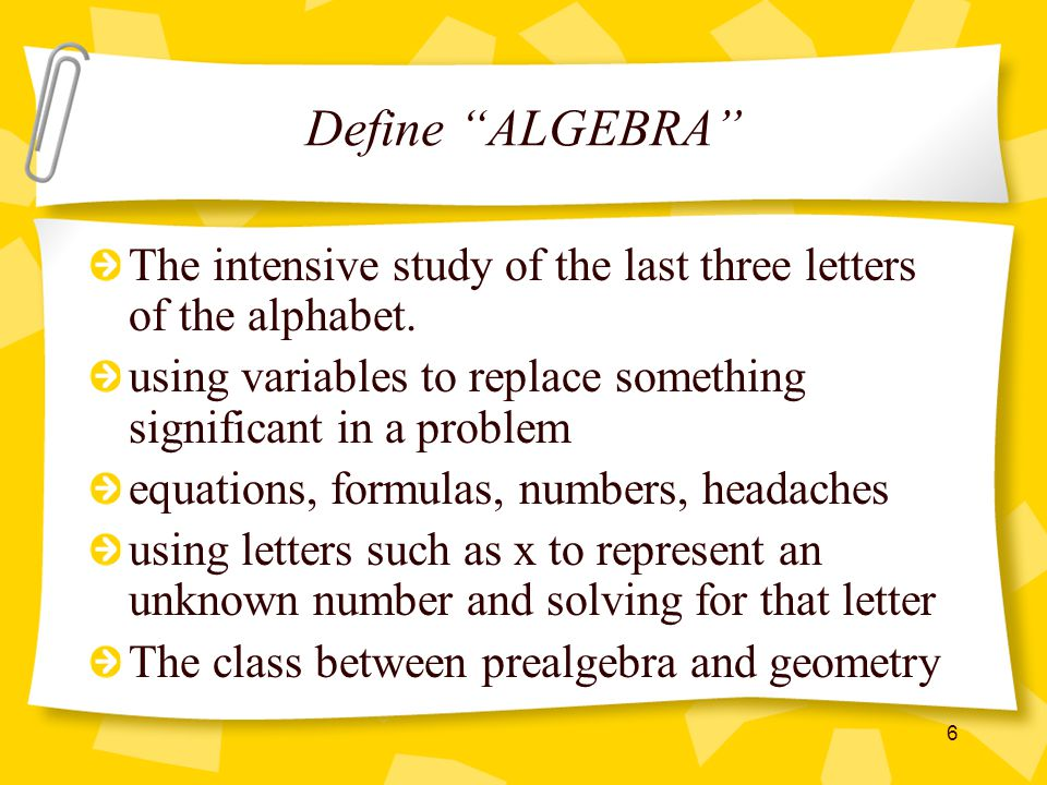 Define ALGEBRA The intensive study of the last three letters of the alphabet. using variables to replace something significant in a problem.