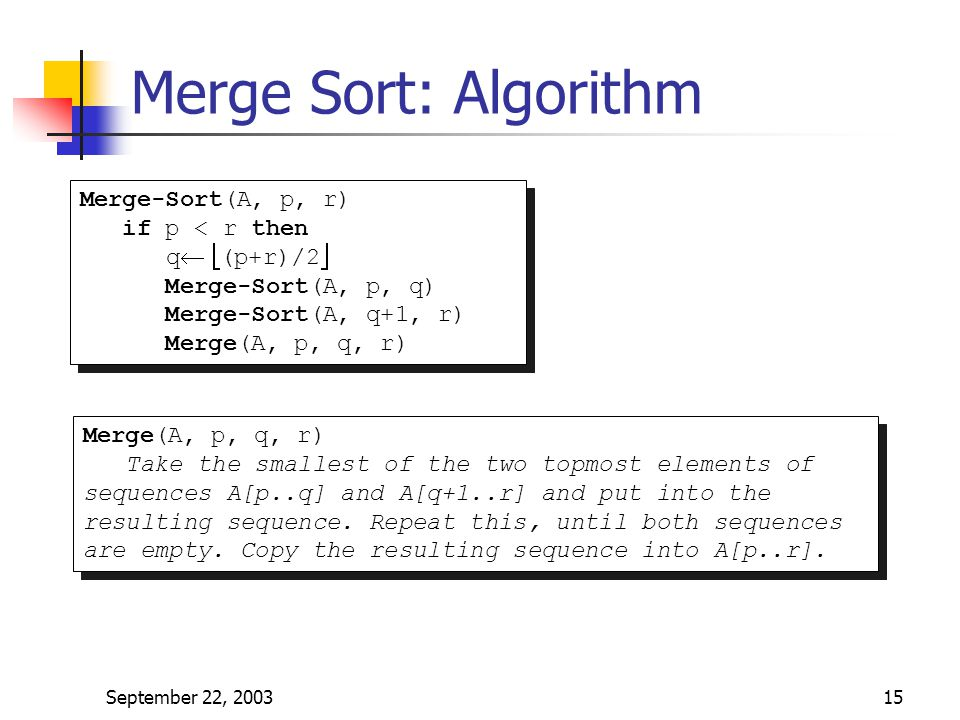 Merge Sort: Algorithm Merge-Sort(A, p, r) if p < r then