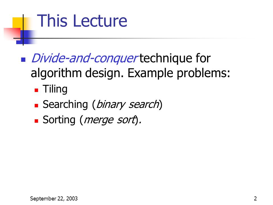 This Lecture Divide-and-conquer technique for algorithm design. Example problems: Tiling. Searching (binary search)