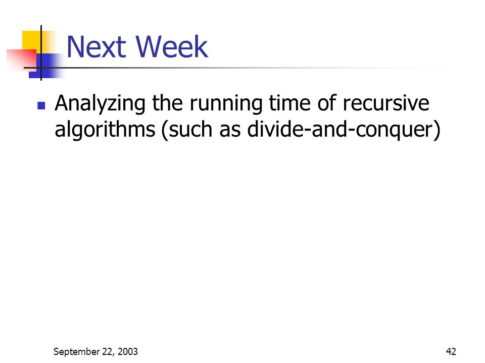 Next Week Analyzing the running time of recursive algorithms (such as divide-and-conquer) September 22, 2003.