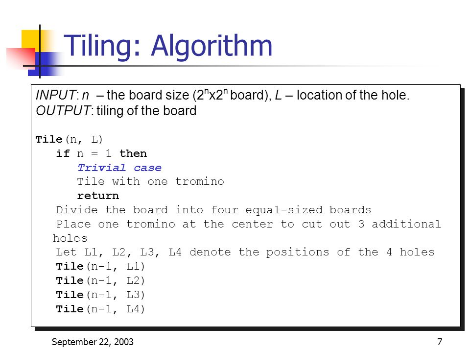 Tiling: Algorithm INPUT: n – the board size (2nx2n board), L – location of the hole. OUTPUT: tiling of the board.