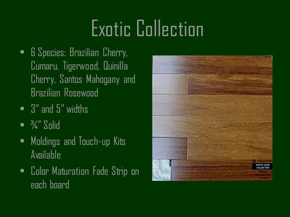 Exotic Collection 6 Species: Brazilian Cherry, Cumaru, Tigerwood, Quinilla Cherry, Santos Mahogany and Brazilian Rosewood.