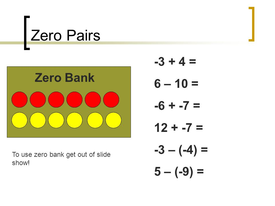 Zero Pairs -3 + 4 = 6 – 10 = Zero Bank -6 + -7 = 12 + -7 = -3 – (-4) =