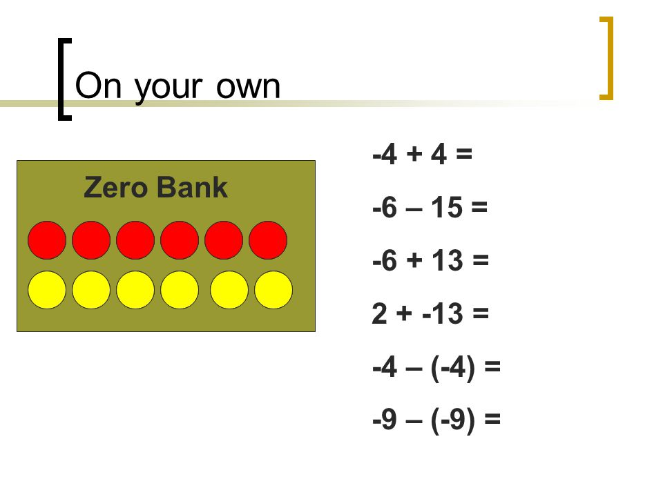 On your own -4 + 4 = -6 – 15 = Zero Bank -6 + 13 = 2 + -13 =