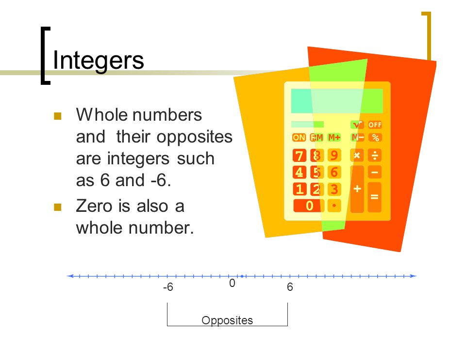 Integers Whole numbers and their opposites are integers such as 6 and -6. Zero is also a whole number.
