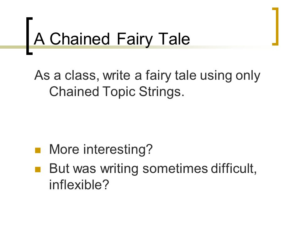 A Chained Fairy Tale As a class, write a fairy tale using only Chained Topic Strings. More interesting
