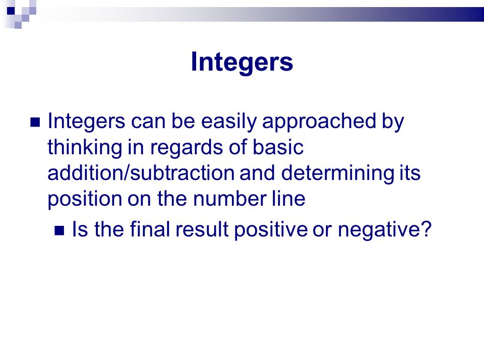 Integers Integers can be easily approached by thinking in regards of basic addition/subtraction and determining its position on the number line.