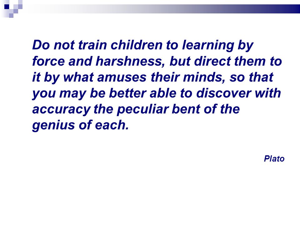 Do not train children to learning by force and harshness, but direct them to it by what amuses their minds, so that you may be better able to discover with accuracy the peculiar bent of the genius of each.