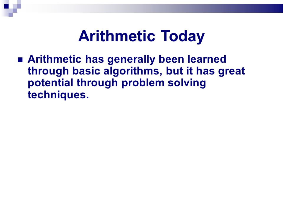 Arithmetic Today Arithmetic has generally been learned through basic algorithms, but it has great potential through problem solving techniques.