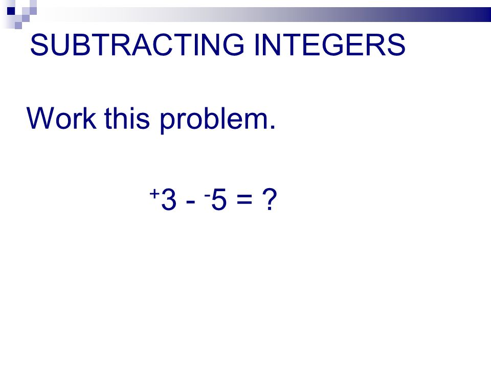 SUBTRACTING INTEGERS Work this problem. +3 - -5 =